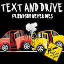 Text and Drive ? Friendship Never Dies